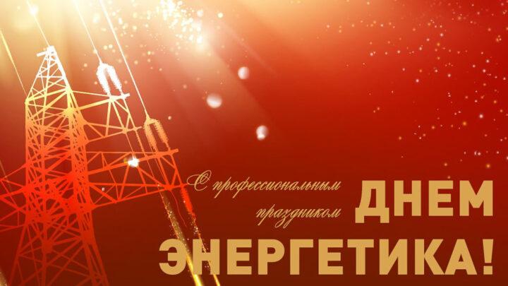 Сердечно поздравляем вас с профессиональным праздником –  Днём энергетика!